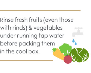 Rinse fresh fruits (including those with rinds) and vegetables under running tap water before packing them in the cool box
