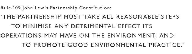 The John Lewis Partnership Constitution states we must take all possible steps to minimise our impact on the environment and promote best practice