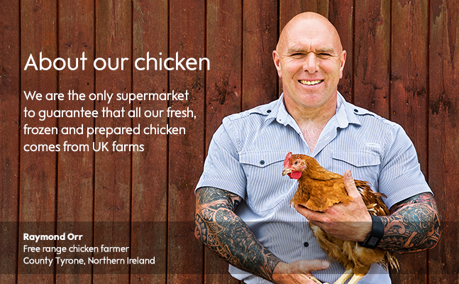 Waitrose & Partners is the only supermarket to guarantee that all our fresh, frozen and prepared chicken comes from UK farms.